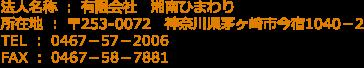 法人名称 : 有限会社 湘南ひまわり 所在地 : 〒253-0072 神奈川県茅ヶ崎市今宿1040-2 TEL : 0467-57-2006 FAX : 0467-57-2006
